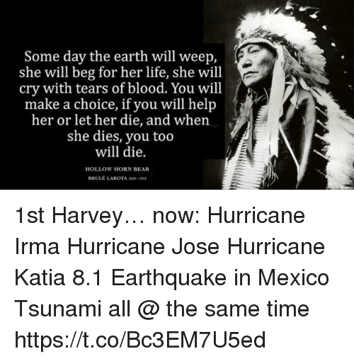 earthing: Some day the earth will weep,  she will beg for her life, she will  cry with tears of blood. You will  make a choice, if you will help  her or let her die, and when  she dies, you too  will die.  a cether die, and whenj  HOLLOW HORN BEAR  BRULE LAKOTA S9 1st Harvey… now: Hurricane Irma Hurricane Jose Hurricane Katia 8.1 Earthquake in Mexico Tsunami all @ the same time https://t.co/Bc3EM7U5ed