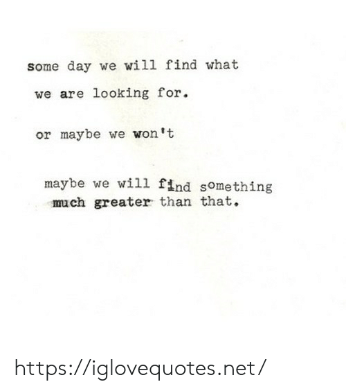 Net, Looking, and Day: some day we will find what  we are looking for.  or maybe we won't  maybe we will find something  much greater than that. https://iglovequotes.net/