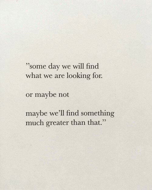 "Maybe Not: ""some day  we will find  what we are looking for.  or maybe not  maybe we'll find something  much greater than that."""
