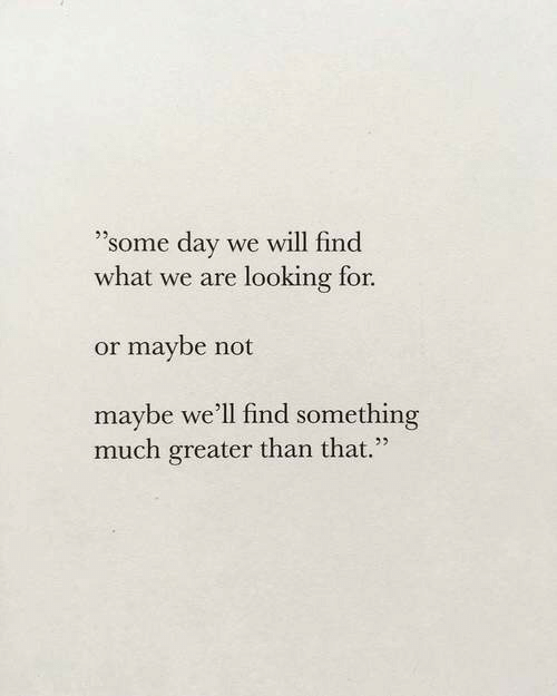 "Maybe Not: ""'some day we will find  what we are looking for.  or maybe not  maybe we'll find something  much greater than that."""