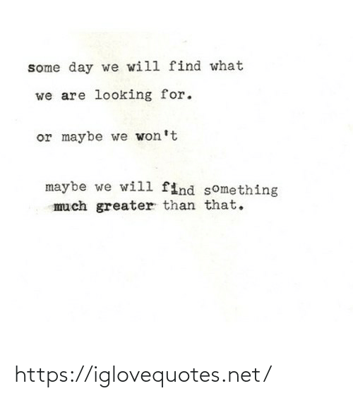 Will Find: some day we will find what  we are looking for.  or maybe we won't  maybe we will find something  much greater than that. https://iglovequotes.net/