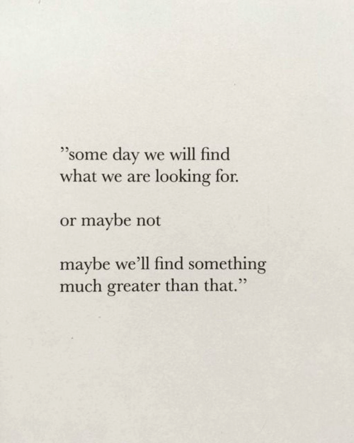 "Looking, Day, and Will: ""some day  what we are looking for.  we will find  or maybe not  maybe we'll find something  much greater than that."""