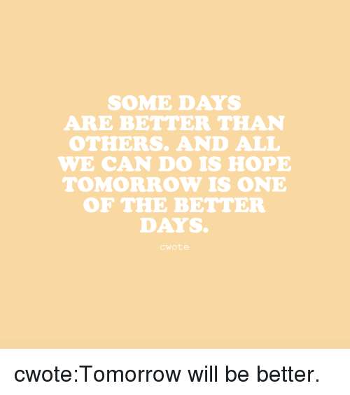 Better Days: SOME DAYS  ARE BETTER THAN  OTHERS. AND ALL  WE CAN DO IS HOPE  TOMORROW IS ONE  OF THE BETTER  DAYS  cwote cwote:Tomorrow will be better.