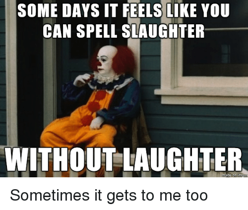 Can Spell: SOME DAYS IT FEELS LIKE YOU  CAN SPELL SLAUGHTER  WITHOUT LAUGHTER  on Sometimes it gets to me too