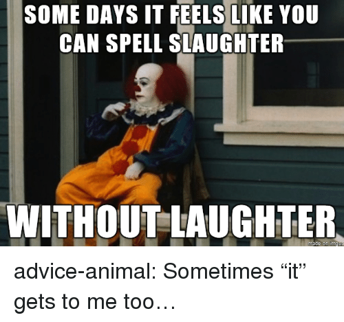 """Can Spell: SOME DAYS IT FEELS LIKE YOU  CAN SPELL SLAUGHTER  WITHOUT LAUGHTER  on advice-animal:  Sometimes """"it"""" gets to me too…"""