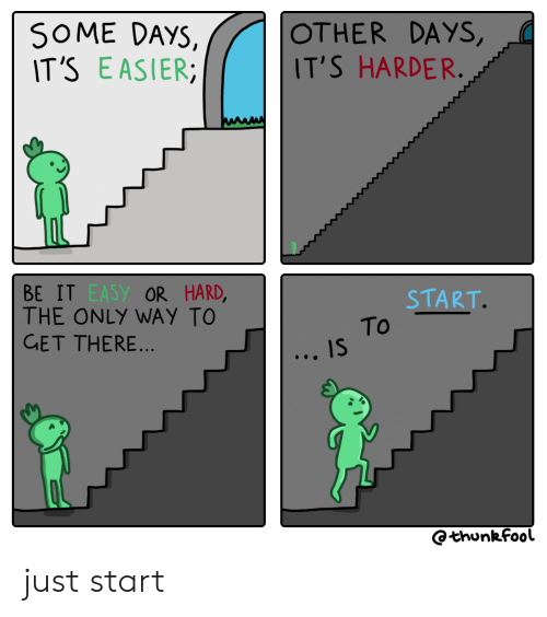 Some Days: SOME DAYS,  IT'S EASIER  OTHER DAYS,  IT'S HARDER.  BE IT EASY OR HARD,  THE ONLY WAY TO  GET THERE...  START.  To  IS  Othunkfool just start