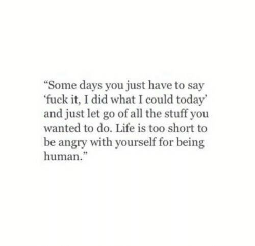 """Some Days: Some days you just have to say  fuck it, I did what I could today'  and just let go of all the stuff you  wanted to do. Life is too short to  be angry with yourself for being  human.""""  3"""