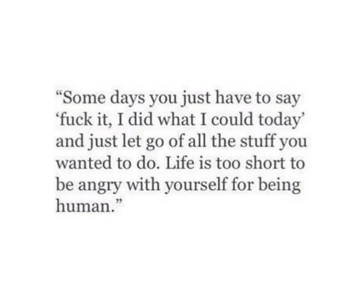 """Let Go: """"Some days you just have to say  fuck it, I did what I could today'  and just let go of all the stuff you  wanted to do. Life is too short to  be angry with yourself for being  human."""""""