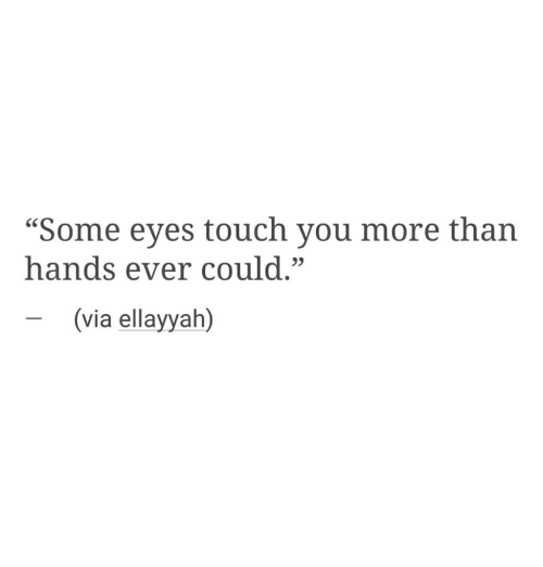 """Touch, Via, and You: """"Some eyes touch you more than  hands ever could.""""  -(via ellayyah)"""