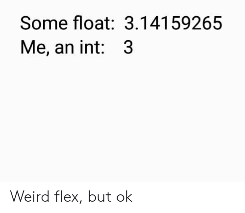 Weird Flex But: Some float: 3.14159265  Me, an int: 3 Weird flex, but ok