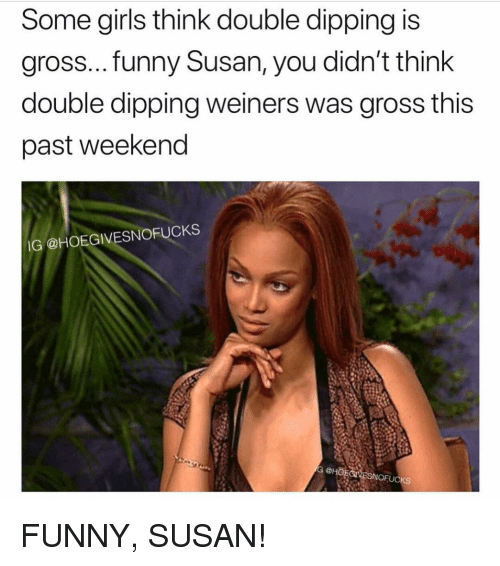 dipping: Some girls think double dipping is  gross...funny Susan, you didn't think  double dipping weiners was gross this  past weekend  IG @HOEGIVESNOFUCKS  G eHOFCNESNOFUCKS FUNNY, SUSAN!