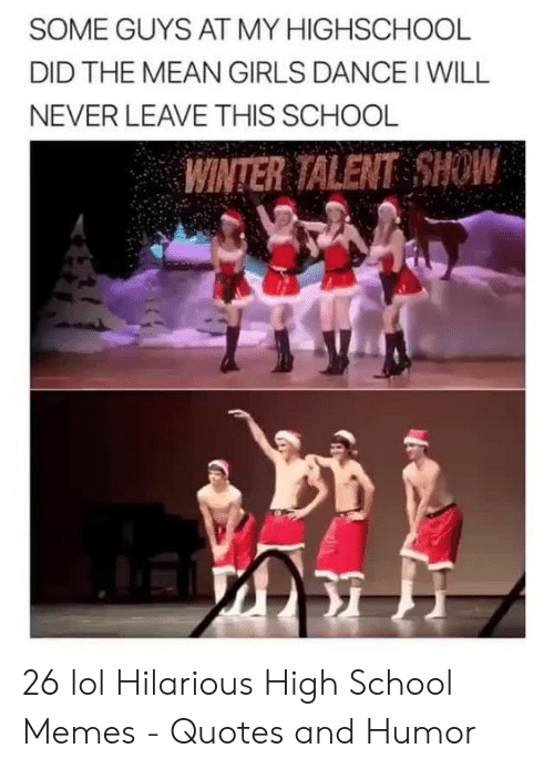 High School Memes: SOME GUYS AT MY HIGHSCHOOL  DID THE MEAN GIRLS DANCE I WILL  NEVER LEAVE THIS SCHOOL  WINTER TALENT SHOW 26 lol Hilarious High School Memes - Quotes and Humor