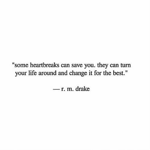 """Drake, Life, and Best: """"some heartbreaks can save you. they can turn  your life around and change it for the best.""""  _ r. m. drake"""