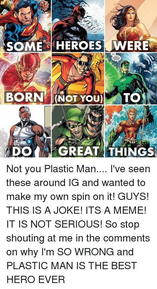 Meme, Memes, and Best: SOME HEROES WERE  a66  BORNNOT YOU) TO  DO GREATTHINGS Not you Plastic Man.... I've seen these around IG and wanted to make my own spin on it! GUYS! THIS IS A JOKE! ITS A MEME! IT IS NOT SERIOUS! So stop shouting at me in the comments on why I'm SO WRONG and PLASTIC MAN IS THE BEST HERO EVER