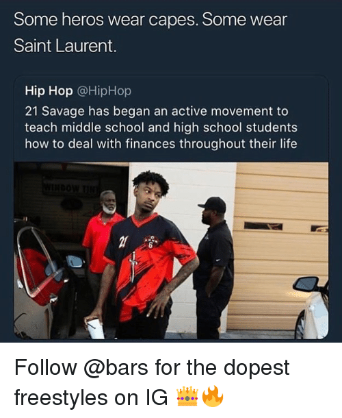 Hiphop: Some heros wear capes. Some wear  Saint Laurent.  Hip Hop @HipHop  21 Savage has began an active movement to  teach middle school and high school students  how to deal with finances throughout their life  6 Follow @bars for the dopest freestyles on IG 👑🔥
