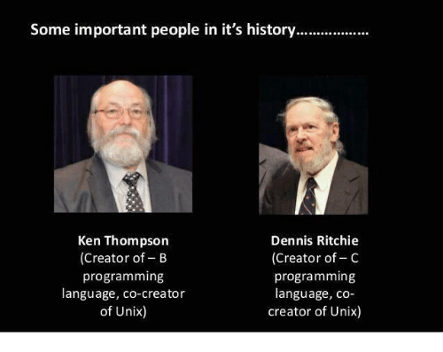Unix: Some important people in it's history  Dennis Ritchie  Ken Thompson  (Creator of B  (Creator of C  programming  programming  language, co-  language, co-creator  of Unix  creator of Unix)