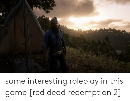 Game, Red Dead Redemption, and Red Dead: some interesting roleplay in this game [red dead redemption 2]