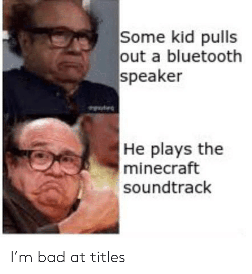 Soundtrack: Some kid pulls  out a bluetooth  speaker  He plays the  minecraft  soundtrack I'm bad at titles