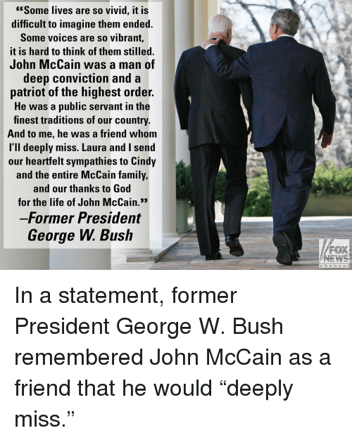 """John McCain: Some lives are so vivid, it is  difficult to imagine them ended.  Some voices are so vibrant,  it is hard to think of them stilled.  John McCain was a man of  deep conviction and a  patriot of the highest order.  He was a public servant in the  finest traditions of our country.  And to me, he was a friend whom  l'll deeply miss. Laura and I send  our heartfelt sympathies to Cindy  and the entire McCain family,  and our thanks to God  for the life of John McCain.3  Former President  George W. Bush  FOX  NEWS  c h a n n e l In a statement, former President George W. Bush remembered John McCain as a friend that he would """"deeply miss."""""""