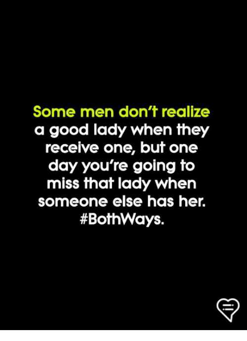 Memes, Good, and 🤖: Some men don't realize  a good lady when they  receive one, but one  day you're going to  miss that lady when  someone else has heir.