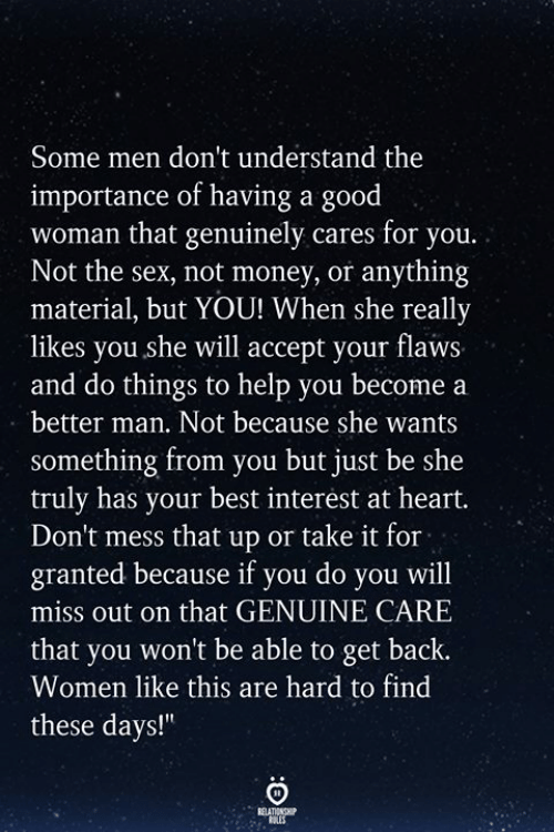 """Money, Sex, and Best: Some men don't understand the  importance of having a good  woman that genuinely cares for you.  Not the sex, not money, or anything  material, but YOU! When she really  likes you she will accept your flaws  and do things to help you become a  better man. Not because she wants  something from you but just be she  truly has your best interest at heart.  Don't mess that up or take it for  granted because if you do you will  miss out on that GENUINE CARE  that you won't be able to get back.  Women like this are hard to find  these days!"""""""