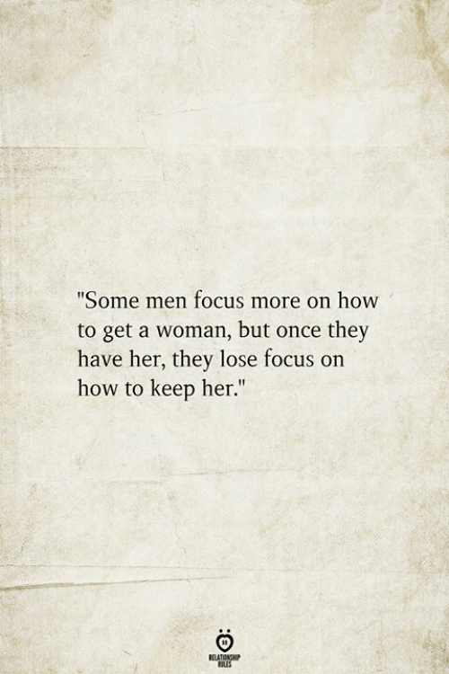 """Focus, How To, and How: """"Some men focus more on how  to get a woman, but once they  have her, they lose focus on  how to keep her.""""  BELATIONSHIP"""