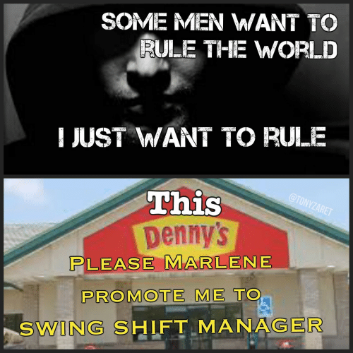 Denny's: SOME MEN WANT TO  RULE THE WWORLD  JUST WANT TO RULE  This  Denny's  LEASE MARLENE  PROMOTE ME TO  SWING SHIFT MANAGER
