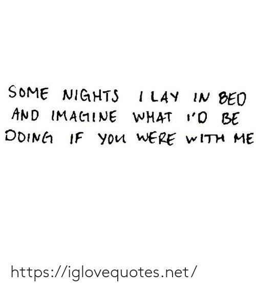 Nights: SOME NIGHTS I LAY IN BED  AND IMAGINE WHAT I'O BE  DOING IF you WERE WITH ME https://iglovequotes.net/