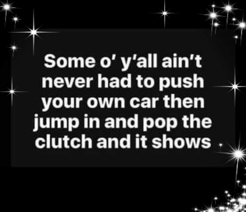 Memes, Pop, and Never: Some o' y'all ain't  never had to push  your own car then  jump in and pop the  clutch and it shows