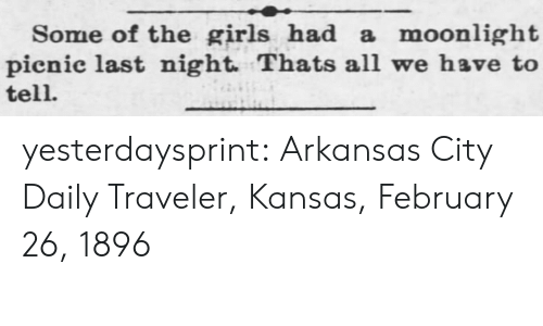 Arkansas: Some of the girls had a moonlight|  pienic last night. Thats all we have to  tell. yesterdaysprint:   Arkansas City Daily Traveler, Kansas, February 26, 1896