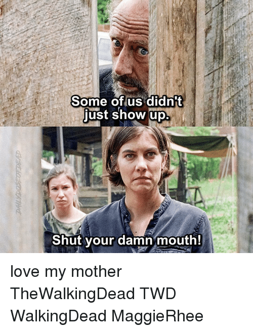 Just Show Up: Some of us didn't  just show up  Shut your damn mouth! love my mother TheWalkingDead TWD WalkingDead MaggieRhee