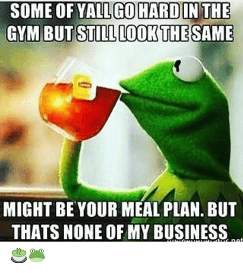 Gym, Business, and Net: SOME OF YALL GOHARD IN THE  GYM BUT STILL LOOK THE SAME  MIGHT BE YOUR MEAL PLAN. BUT  THATS NONE OF MY BUSINESS  tuE net 🍵🐸