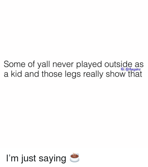 Memes, Never, and 🤖: Some of yall never played outside as  a kid and those legs really show that  1G: @thegainz I'm just saying ☕️
