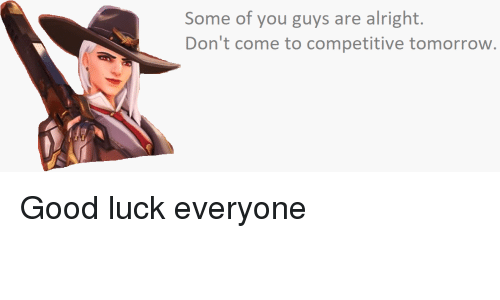 Some Of You Guys Are Alright: Some of you guys are alright.  Don't come to competitive tomorrow.