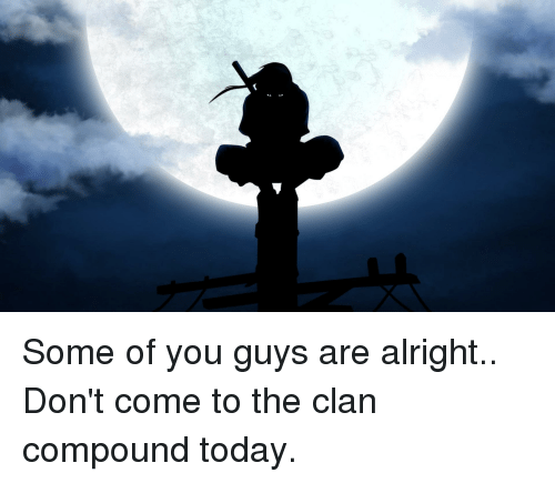 Some Of You Guys Are Alright: Some of you guys are alright.. Don't come to the clan compound today.