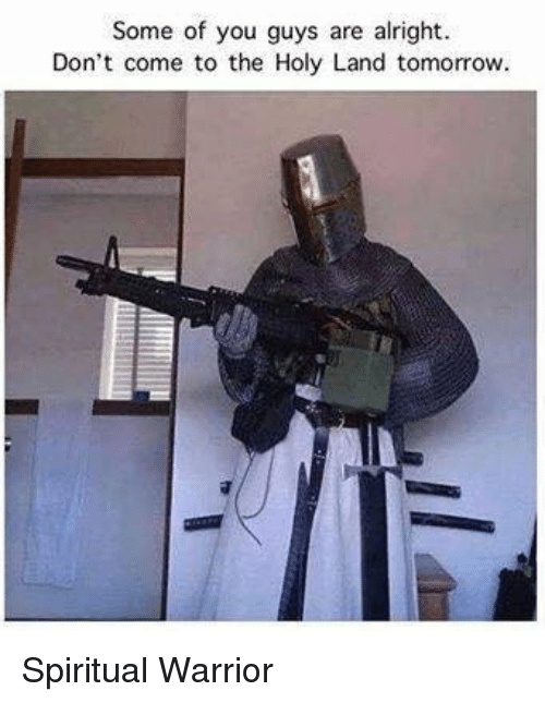 Some Of You Guys Are Alright: Some of you guys are alright.  Don't come to the Holy Land tomorrovw