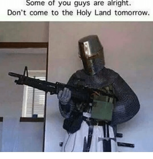 Some Of You Guys Are Alright: Some of you guys are alright.  Don't come to the Holy Land tomorrow.