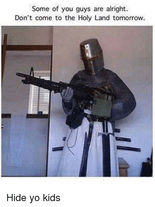 Some Of You Guys Are Alright: Some of you guys are alright  Don't come to the Holy Land tomorrow