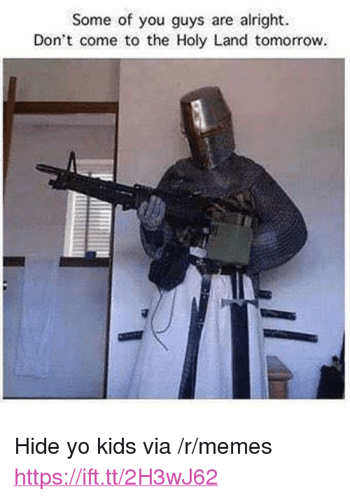 "Some Of You Guys Are Alright: Some of you guys are alright  Don't come to the Holy Land tomorrow <p>Hide yo kids via /r/memes <a href=""https://ift.tt/2H3wJ62"">https://ift.tt/2H3wJ62</a></p>"