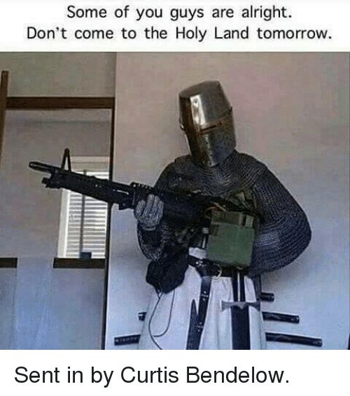 Tomorrow, Dank Memes, and Alright: Some of you guys are alright.  Don't come to the Holy Land tomorrow. Sent in by Curtis Bendelow.