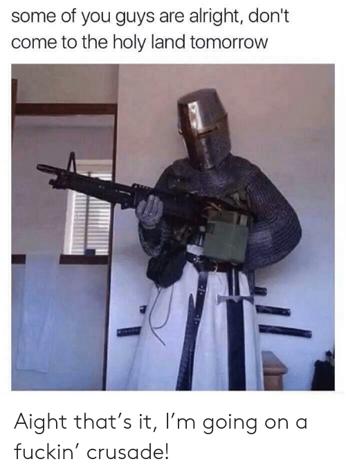 Some Of You Guys Are Alright: some of you guys are alright, don't  come to the holy land tomorrow Aight that's it, I'm going on a fuckin' crusade!
