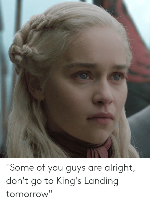 """Some Of You Guys Are Alright: """"Some of you guys are alright, don't go to King's Landing tomorrow"""""""
