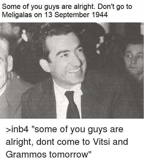 """Some Of You Guys Are Alright: Some of you guys are alright. Don't go to  Meligalas on 13 September 1944 >inb4 """"some of you guys are alright, dont come to Vitsi and Grammos tomorrow"""""""