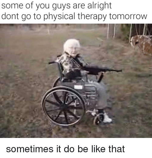 Some Of You Guys Are Alright: some of you guys are alright  dont go to physical therapy tomorrow