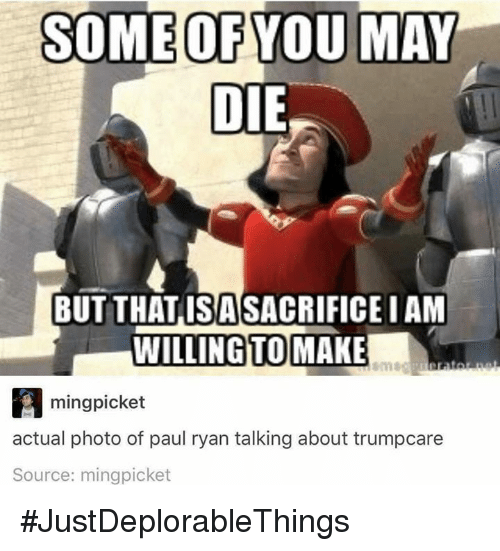 Iamed: SOME OF YOU MAY  DIE  BUT THAT ISA SACRIFICE IAM  WILLING TO MAKE  A ming picket  actual photo of paul ryan talking about trumpcare  Source: mingpicket #JustDeplorableThings
