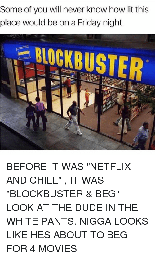 "Netflix And Chilling: Some of you will never know how lit this  place would be on a Friday night. BEFORE IT WAS ""NETFLIX AND CHILL"" , IT WAS ""BLOCKBUSTER & BEG"" LOOK AT THE DUDE IN THE WHITE PANTS. NIGGA LOOKS LIKE HES ABOUT TO BEG FOR 4 MOVIES"