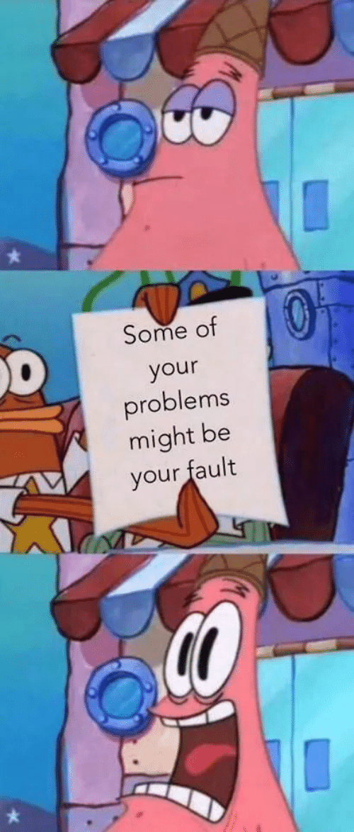 fault: Some of  your  problems  might be  your fault
