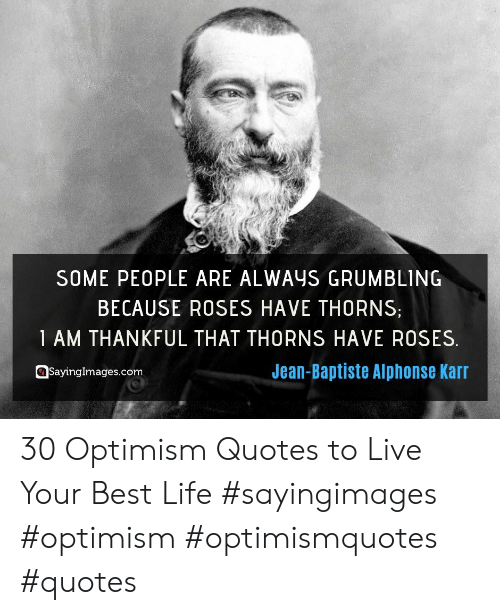 Life, Best, and Live: SOME PEOPLE ARE ALWAYS GRUMBLING  BECAUSE ROSES HAVE THORNS  1 AM THANKFUL THAT THORNS HAVE ROSES  Jean-Baptiste Alphonse Karr  Sayinglmages.com 30 Optimism Quotes to Live Your Best Life #sayingimages #optimism #optimismquotes #quotes