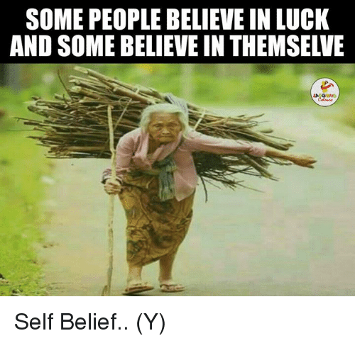 self belief: SOME PEOPLE BELIEVE IN LUCK  AND SOME BELIEVE IN THEMSELVE  レ. Self Belief.. (Y)