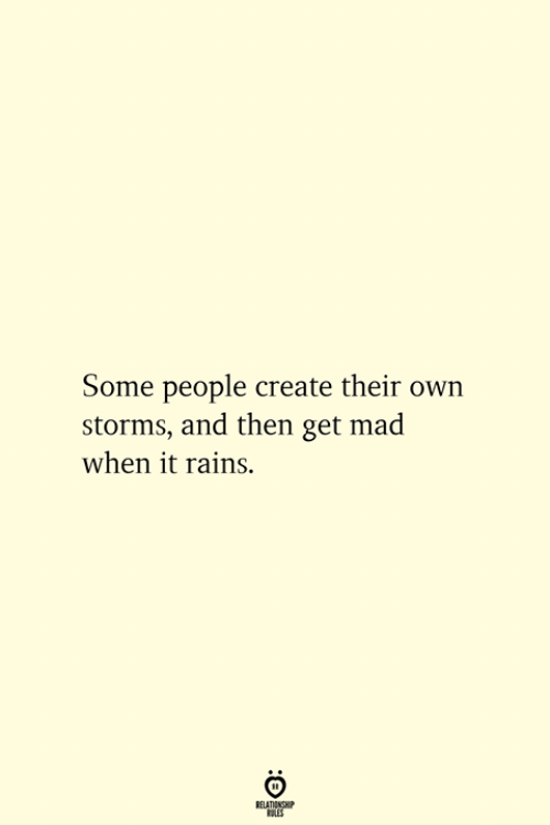 Get Mad: Some people create their own  storms, and then get mad  when it rains.  RELATIONSHIP  ES